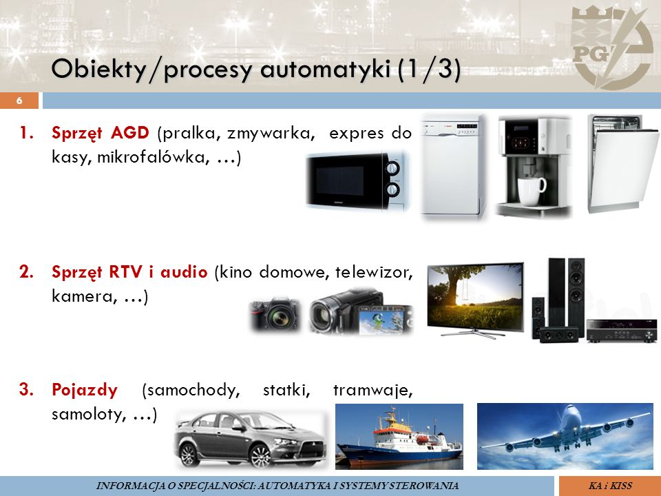 Obiekty/procesy automatyki (1/3) 6 ZARZĄDZANIE BEZPIECZEŃSTWEM FUNKCJONALNYM IV SOPOT, 15-16 V 2013ZBF IV ProSIL-EALSEMINARIUM W RAMACH PROJEKTU VI.B.10 GDAŃSK, 21 XI 2013 KA i KISSINFORMACJA O SPECJALNOŚCI: AUTOMATYKA I SYSTEMY STEROWANIA 1.Sprzęt AGD (pralka, zmywarka, expres do kasy, mikrofalówka, …) 2.Sprzęt RTV i audio (kino domowe, telewizor, kamera, …) 3.Pojazdy (samochody, statki, tramwaje, samoloty, …)