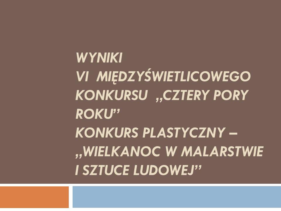 """WYNIKI VI MIĘDZYŚWIETLICOWEGO KONKURSU """"CZTERY PORY ROKU"""" KONKURS PLASTYCZNY – """"WIELKANOC W MALARSTWIE I SZTUCE LUDOWEJ"""""""
