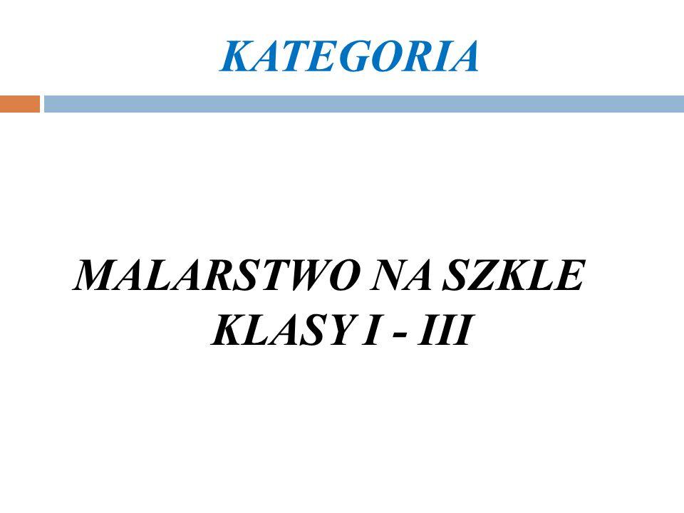 KATEGORIA MALARSTWO NA SZKLE KLASY I - III