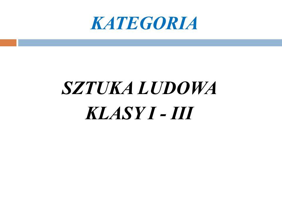 KATEGORIA SZTUKA LUDOWA KLASY I - III