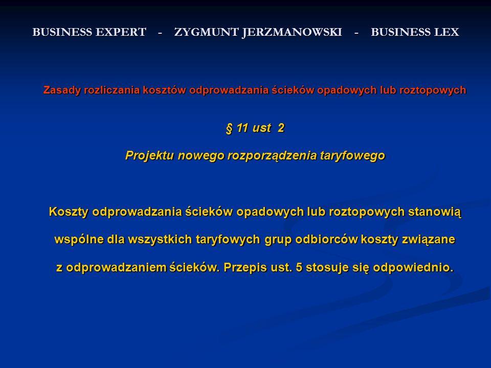BUSINESS EXPERT - ZYGMUNT JERZMANOWSKI - BUSINESS LEX Zasady rozliczania kosztów odprowadzania ścieków opadowych lub roztopowych § 11 ust 2 Projektu nowego rozporządzenia taryfowego Koszty odprowadzania ścieków opadowych lub roztopowych stanowią wspólne dla wszystkich taryfowych grup odbiorców koszty związane z odprowadzaniem ścieków.
