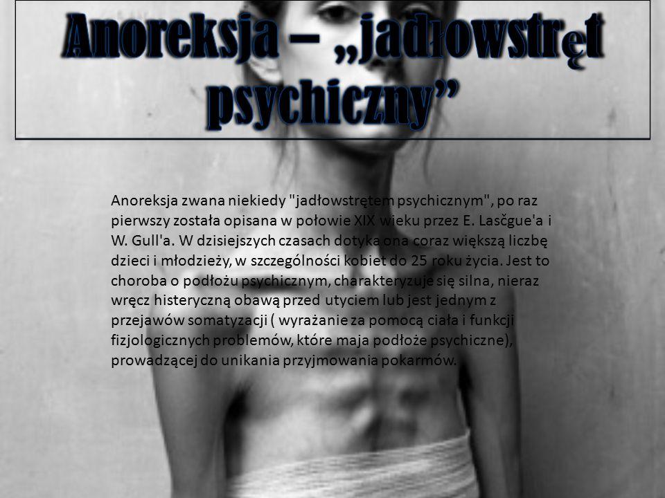 Anoreksja zwana niekiedy jadłowstrętem psychicznym , po raz pierwszy została opisana w połowie XIX wieku przez E.