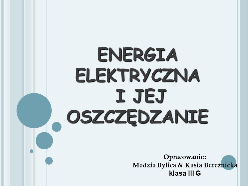 ENERGIA ELEKTRYCZNA I JEJ OSZCZĘDZANIE Opracowanie: Madzia Bylica & Kasia Bere ź nicka klasa III G