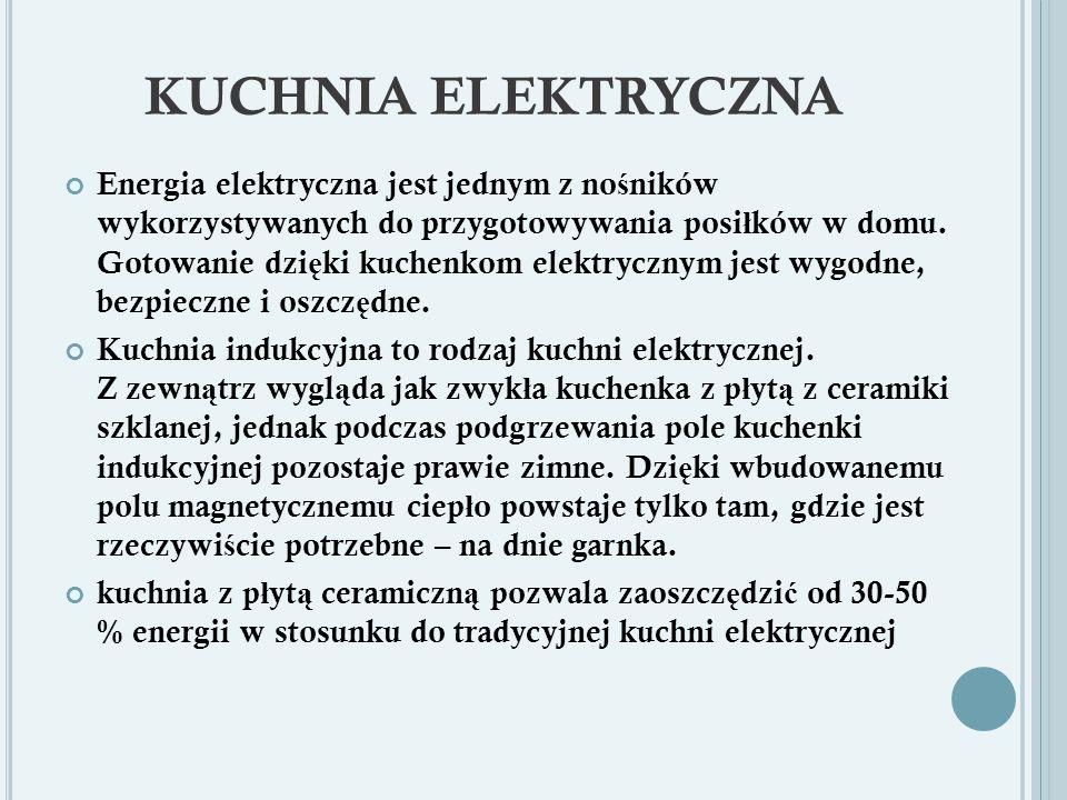KUCHNIA ELEKTRYCZNA Energia elektryczna jest jednym z no ś ników wykorzystywanych do przygotowywania posi ł ków w domu.