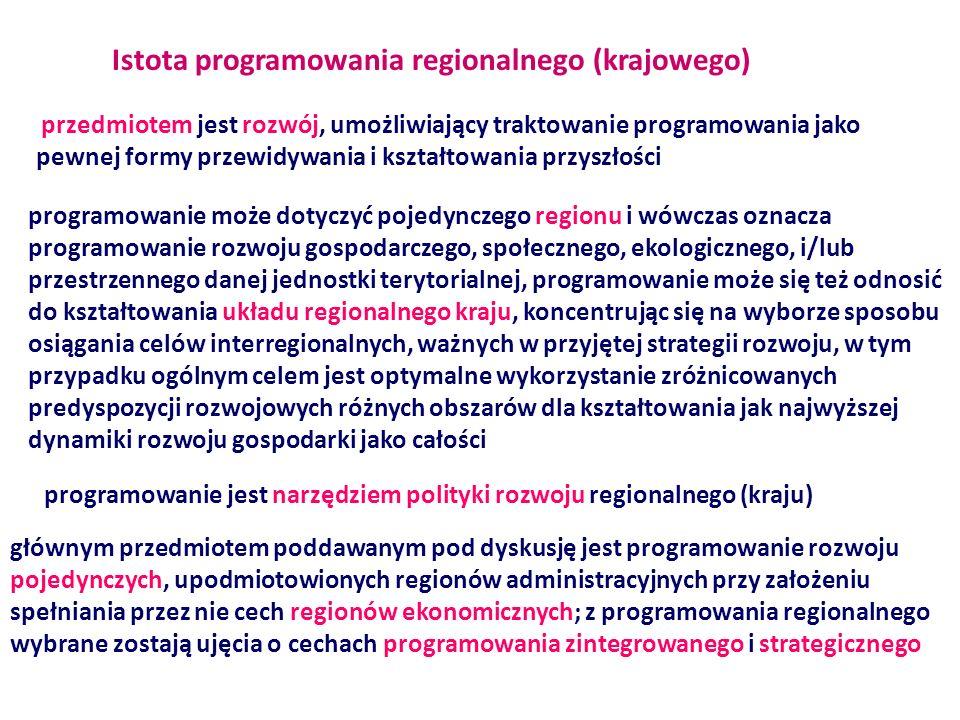 Cechy programowania regionalnego (krajowego) odnosząc się do pojedynczego regionu nie można abstrahować od programowania w ujęciu interregionalnego układu celów rozwoju podmiotem programowania są instytucje (podejmujące działania na rzecz i w imieniu społeczności), w układzie przedmiotowym koncentruje się na zagadnieniach, których rozstrzyganie wykracza poza możliwość szczebla lokalnego postulatywne uniwersalne ma charakter programowania raczej długookresowego ma charakter procesu ciągłego (w zasadzie nie jest możliwe wydzielenie okresu opracowywania programu i jego wdrażania) m a charakter kompleksowy (obejmować musi wszystkie fazy/etapy cyklu programowania: diagnozowanie, prognozowanie, negocjowanie, podejmowanie decyzji/ustalenia programu, ocena, monitorowanie; skutki podejmowanych decyzji planistycznych muszą być oceniane i analizowane w skali całego regionu (kraju), w układzie wszystkich zjawisk modyfikowanych realizowanymi ustaleniami programu, programowanie ma więc charakter zintegrowany (skutki społeczne, gospodarcze, przyrodnicze…))