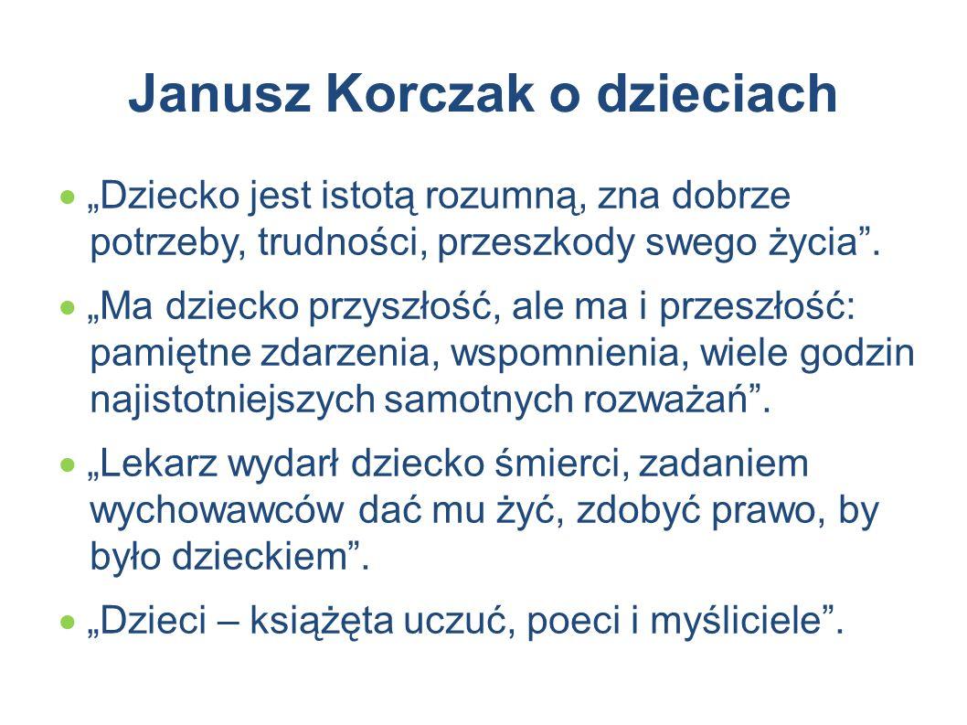 """Janusz Korczak o dzieciach  """"Dziecko jest istotą rozumną, zna dobrze potrzeby, trudności, przeszkody swego życia"""".  """"Ma dziecko przyszłość, ale ma i"""
