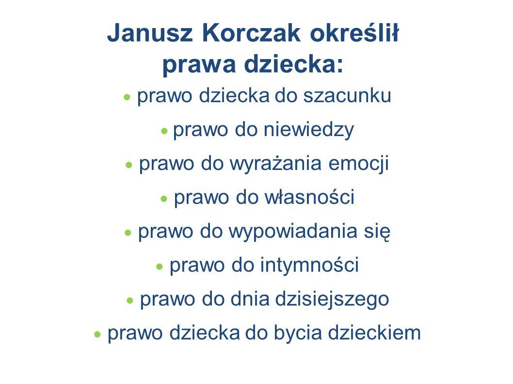Janusz Korczak określił prawa dziecka:  prawo dziecka do szacunku  prawo do niewiedzy  prawo do wyrażania emocji  prawo do własności  prawo do wypowiadania się  prawo do intymności  prawo do dnia dzisiejszego  prawo dziecka do bycia dzieckiem