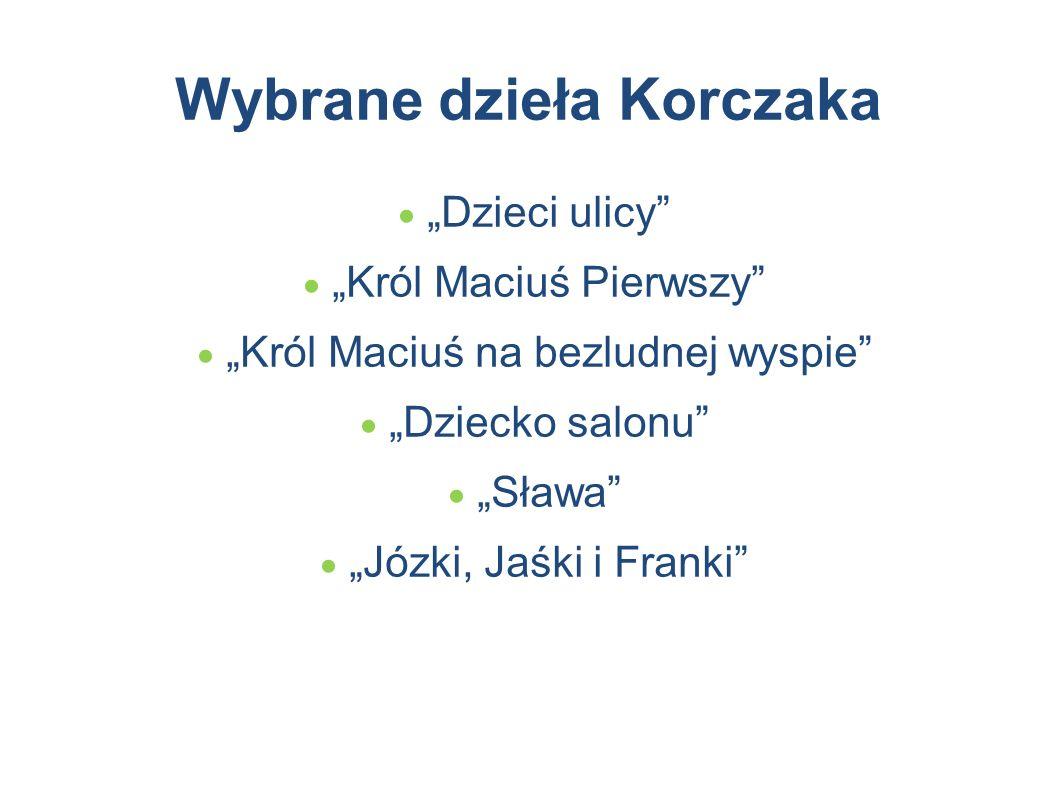 """Wybrane dzieła Korczaka  """"Dzieci ulicy""""  """"Król Maciuś Pierwszy""""  """"Król Maciuś na bezludnej wyspie""""  """"Dziecko salonu""""  """"Sława""""  """"Józki, Jaśki i F"""