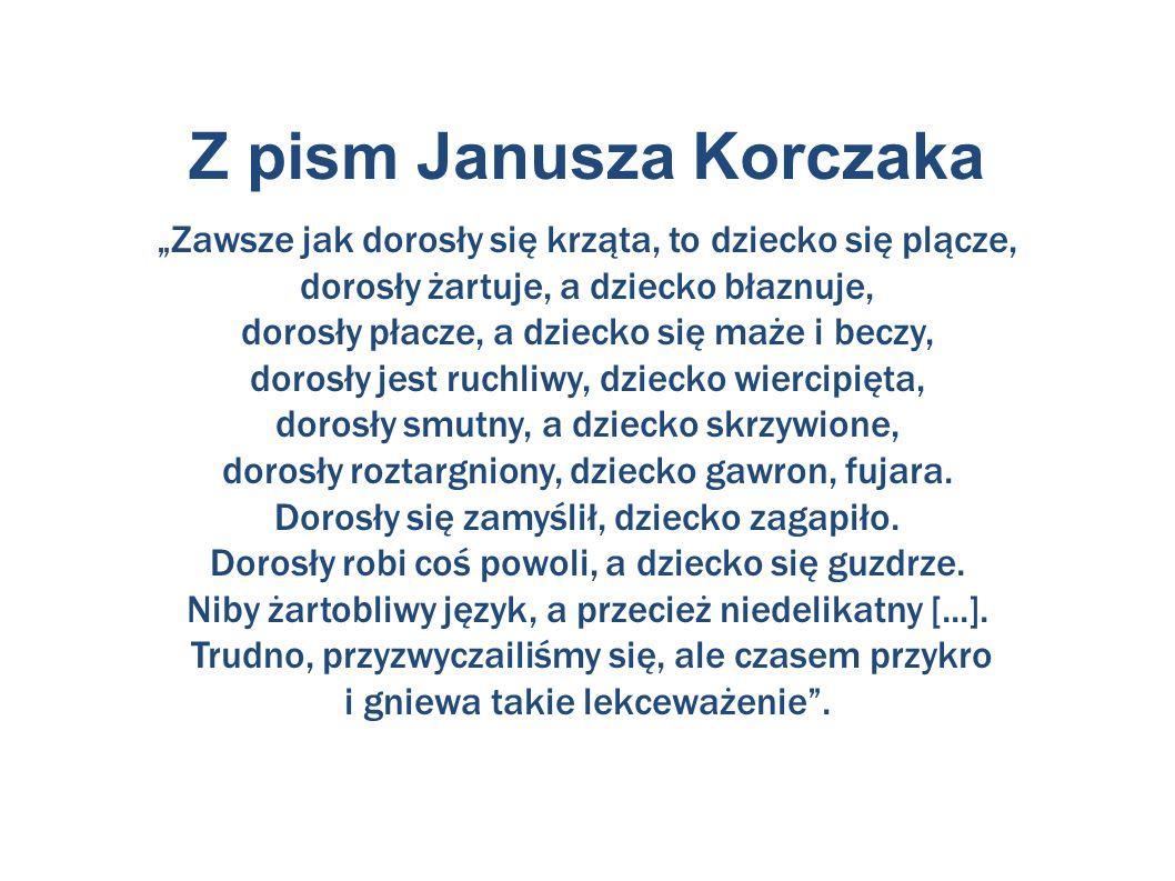 """Z pism Janusza Korczaka """"Zawsze jak dorosły się krząta, to dziecko się plącze, dorosły żartuje, a dziecko błaznuje, dorosły płacze, a dziecko się maże i beczy, dorosły jest ruchliwy, dziecko wiercipięta, dorosły smutny, a dziecko skrzywione, dorosły roztargniony, dziecko gawron, fujara."""
