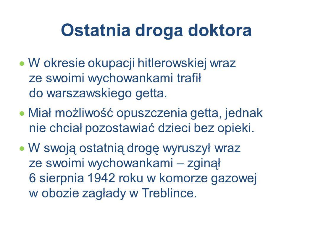 Ostatnia droga doktora  W okresie okupacji hitlerowskiej wraz ze swoimi wychowankami trafił do warszawskiego getta.  Miał możliwość opuszczenia gett