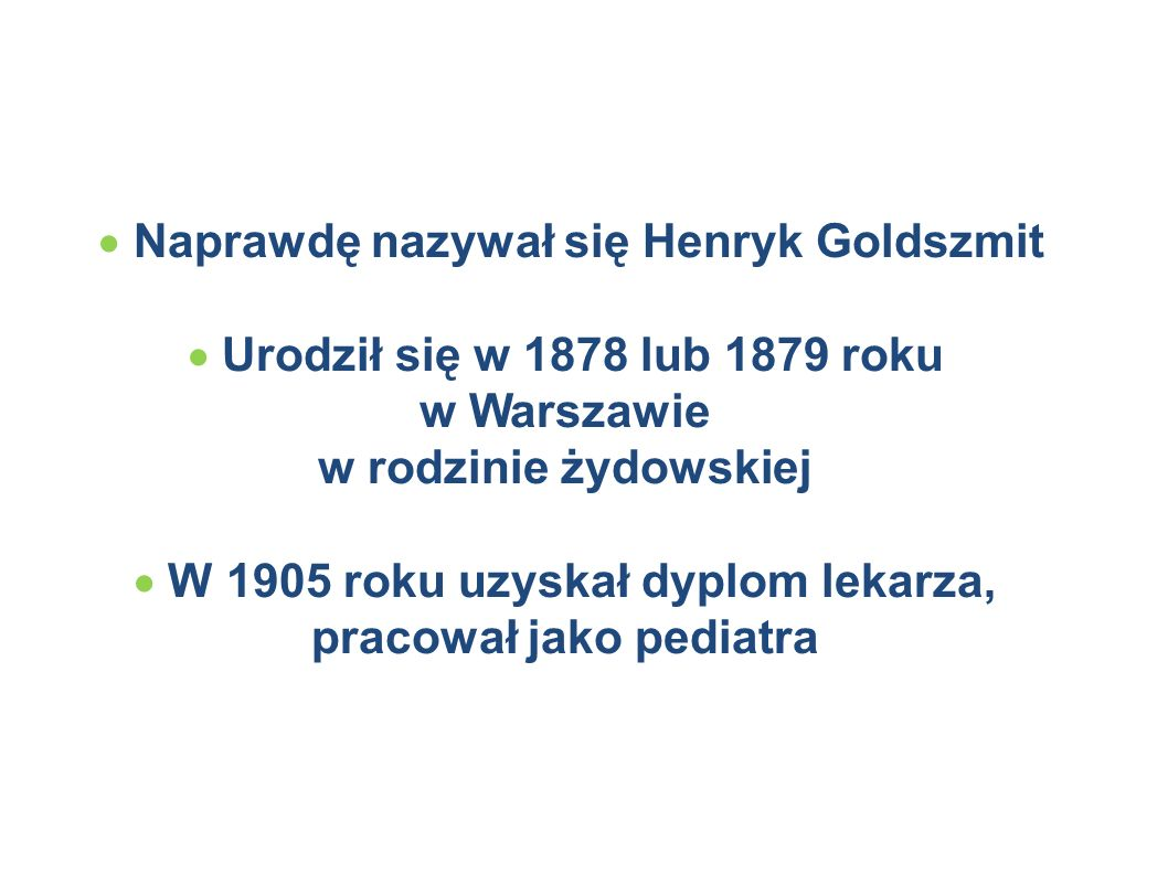  Naprawdę nazywał się Henryk Goldszmit  Urodził się w 1878 lub 1879 roku w Warszawie w rodzinie żydowskiej  W 1905 roku uzyskał dyplom lekarza, pracował jako pediatra