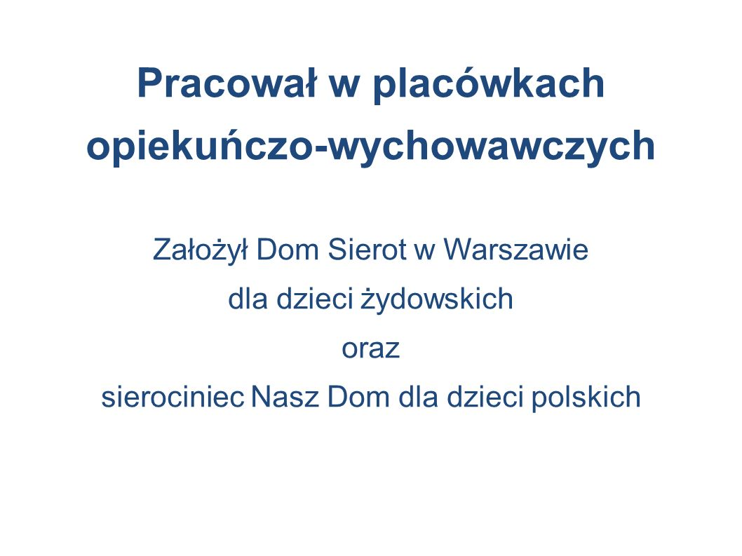 Pracował w placówkach opiekuńczo-wychowawczych Założył Dom Sierot w Warszawie dla dzieci żydowskich oraz sierociniec Nasz Dom dla dzieci polskich
