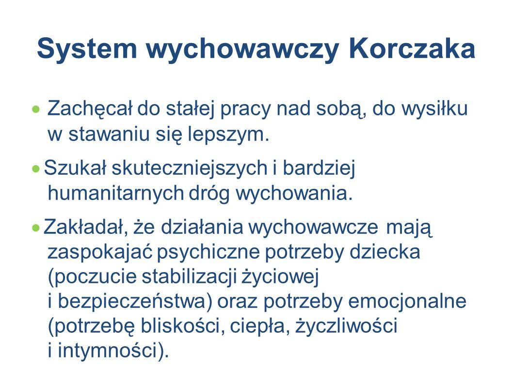 System wychowawczy Korczaka  Zachęcał do stałej pracy nad sobą, do wysiłku w stawaniu się lepszym.  Szukał skuteczniejszych i bardziej humanitarnych