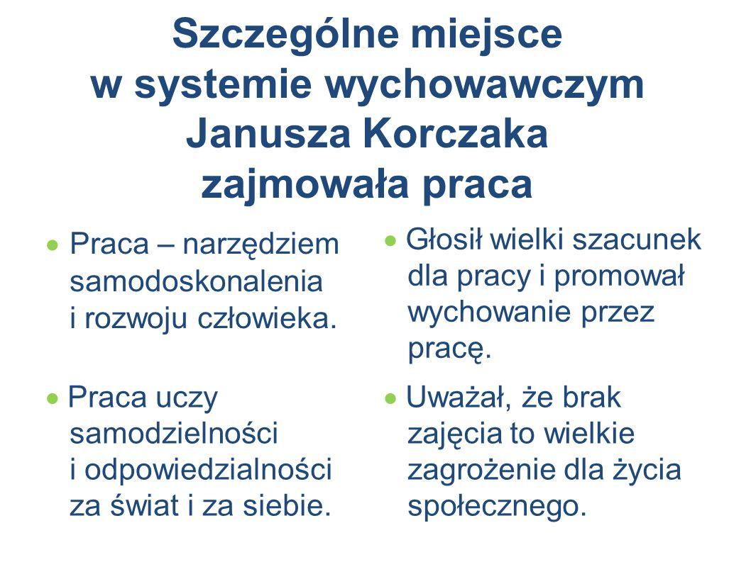 Szczególne miejsce w systemie wychowawczym Janusza Korczaka zajmowała praca  Praca – narzędziem samodoskonalenia i rozwoju człowieka.  Głosił wielki
