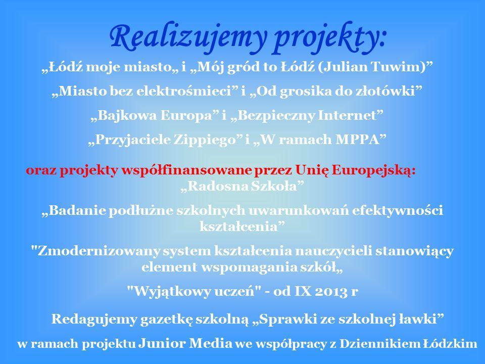 """Realizujemy projekty: """"Łódź moje miasto"""" i """"Mój gród to Łódź (Julian Tuwim) """"Miasto bez elektrośmieci i """"Od grosika do złotówki """"Bajkowa Europa i """"Bezpieczny Internet """"Przyjaciele Zippiego i """"W ramach MPPA Redagujemy gazetkę szkolną """"Sprawki ze szkolnej ławki w ramach projektu Junior Media we współpracy z Dziennikiem Łódzkim oraz projekty współfinansowane przez Unię Europejską: """"Radosna Szkoła """"Badanie podłużne szkolnych uwarunkowań efektywności kształcenia Zmodernizowany system kształcenia nauczycieli stanowiący element wspomagania szkół"""" Wyjątkowy uczeń - od IX 2013 r"""