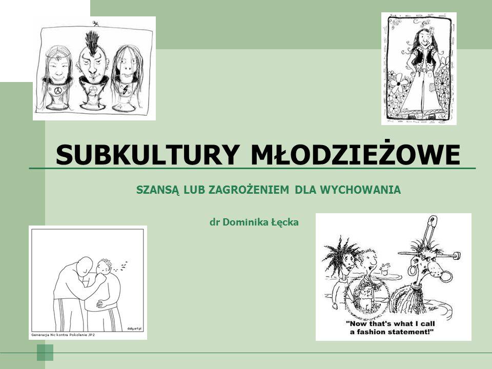 dr Dominika Łęcka SZANSĄ LUB ZAGROŻENIEM DLA WYCHOWANIA SUBKULTURY MŁODZIEŻOWE