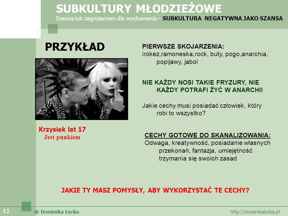 dr Dominika Łęcka http://dominikalecka.pl 12 PRZYKŁAD SUBKULTURY MŁODZIEŻOWE Szansą lub zagrożeniem dla wychowania – SUBKULTURA NEGATYWNA JAKO SZANSA Krzysiek lat 17 Jest punkiem PIERWSZE SKOJARZENIA: irokez,ramoneska,rock, buty, pogo,anarchia, popijawy, jabol NIE KAŻDY NOSI TAKIE FRYZURY, NIE KAŻDY POTRAFI ŻYĆ W ANARCHII Jakie cechy musi posiadać człowiek, który robi to wszystko.