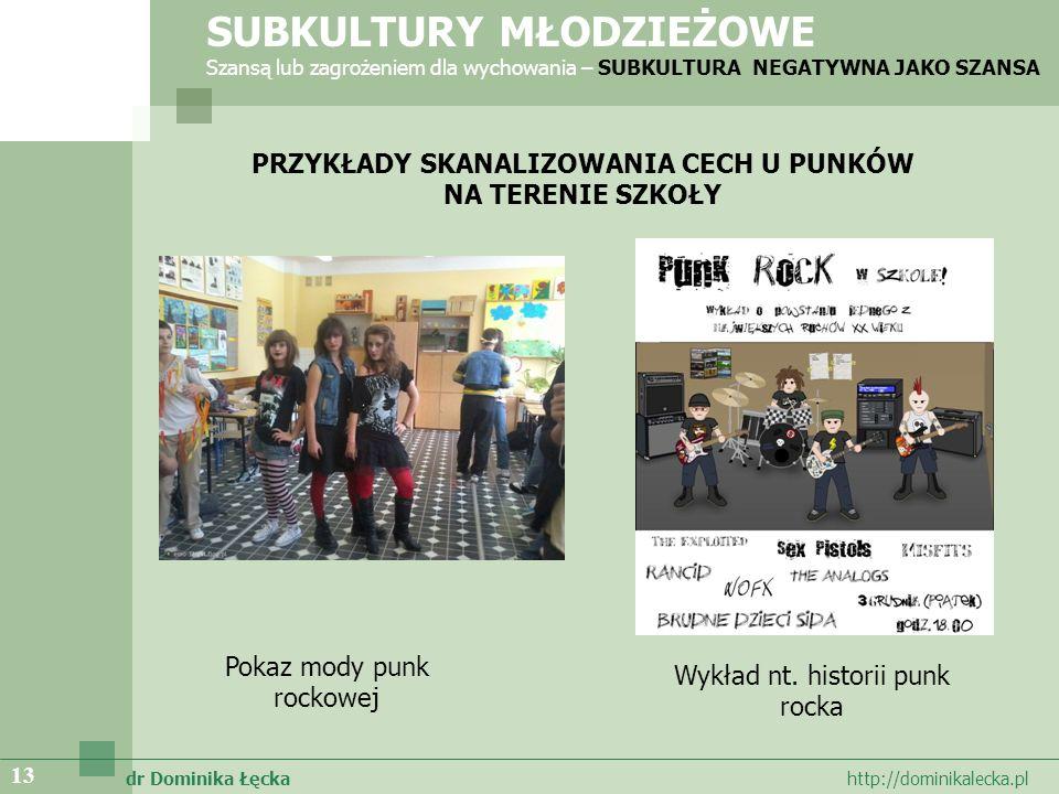 dr Dominika Łęcka http://dominikalecka.pl 13 PRZYKŁADY SKANALIZOWANIA CECH U PUNKÓW NA TERENIE SZKOŁY Pokaz mody punk rockowej SUBKULTURY MŁODZIEŻOWE Szansą lub zagrożeniem dla wychowania – SUBKULTURA NEGATYWNA JAKO SZANSA Wykład nt.