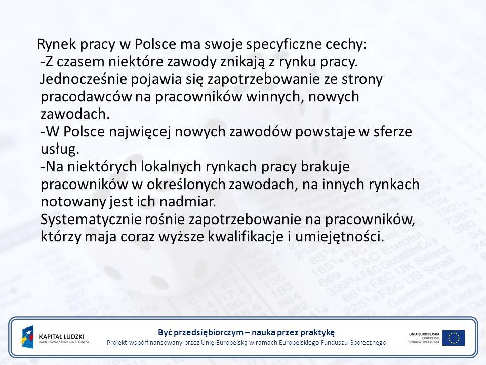 Być przedsiębiorczym – nauka przez praktykę Projekt współfinansowany przez Unię Europejską w ramach Europejskiego Funduszu Społecznego Rynek pracy w Polsce ma swoje specyficzne cechy: -Z czasem niektóre zawody znikają z rynku pracy.