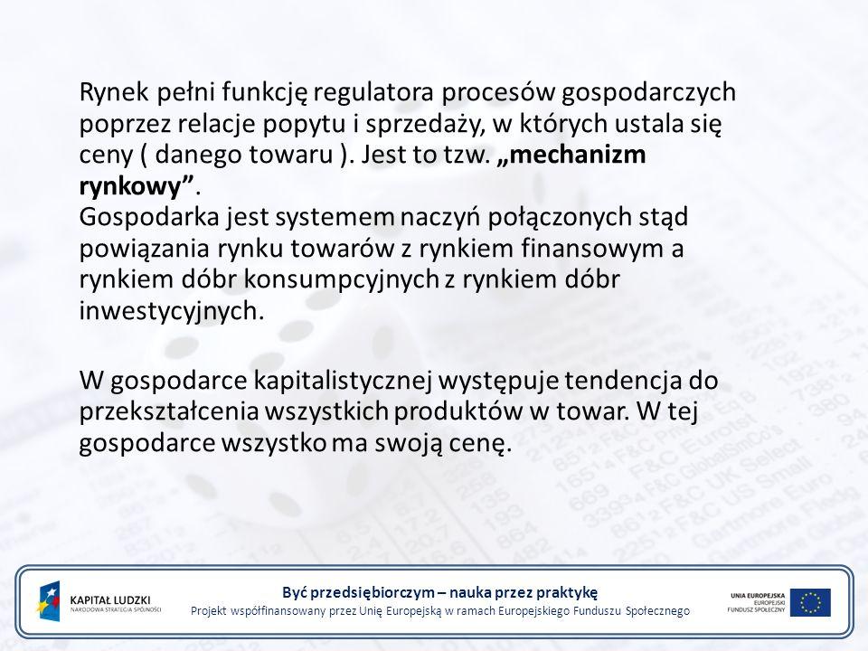 Być przedsiębiorczym – nauka przez praktykę Projekt współfinansowany przez Unię Europejską w ramach Europejskiego Funduszu Społecznego Rynek pełni funkcję regulatora procesów gospodarczych poprzez relacje popytu i sprzedaży, w których ustala się ceny ( danego towaru ).