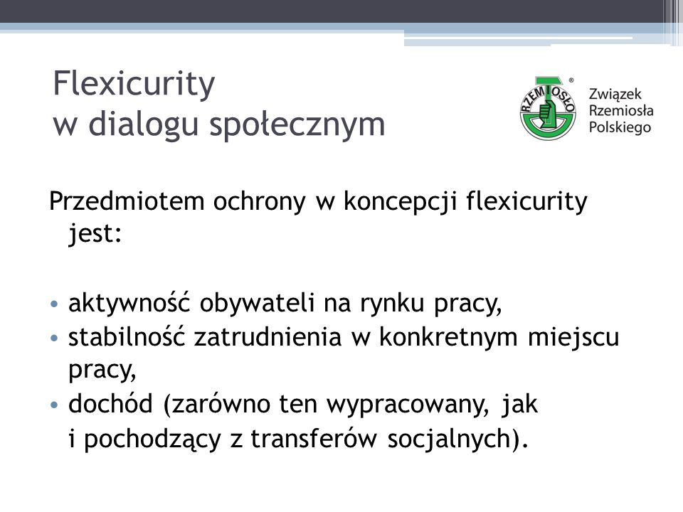 Flexicurity w dialogu społecznym Przedmiotem ochrony w koncepcji flexicurity jest: aktywność obywateli na rynku pracy, stabilność zatrudnienia w konkretnym miejscu pracy, dochód (zarówno ten wypracowany, jak i pochodzący z transferów socjalnych).