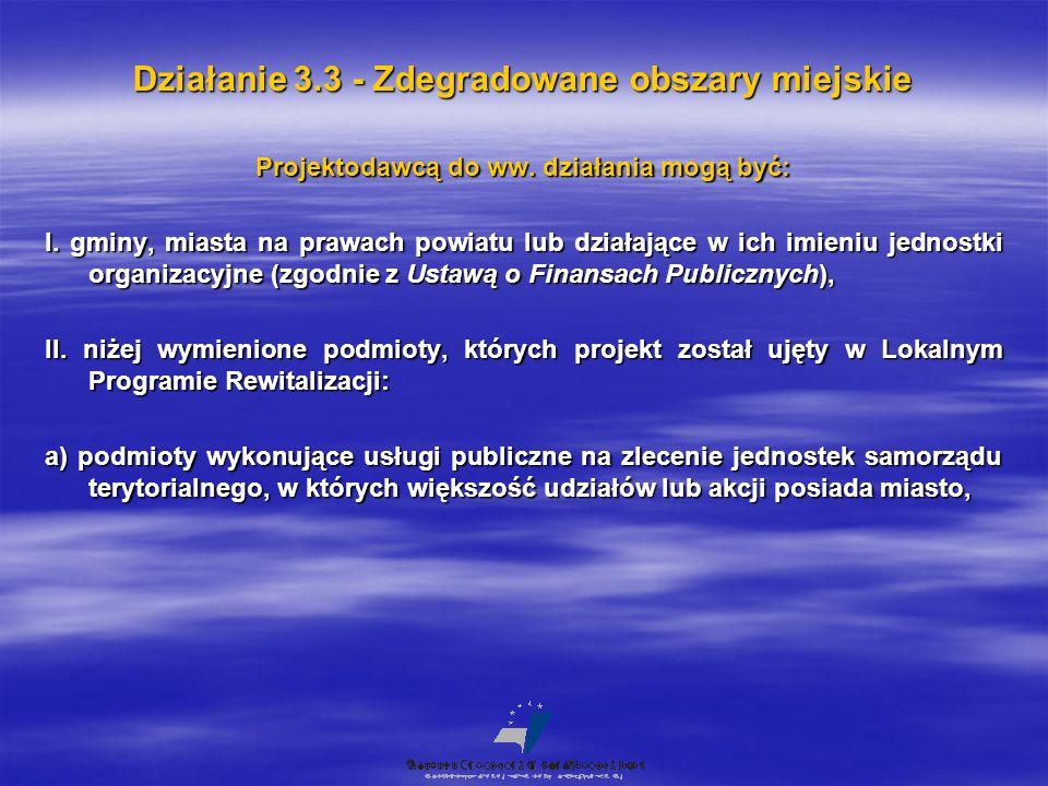 Działanie 3.3 - Zdegradowane obszary miejskie Projektodawcą do ww. działania mogą być: I. gminy, miasta na prawach powiatu lub działające w ich imieni