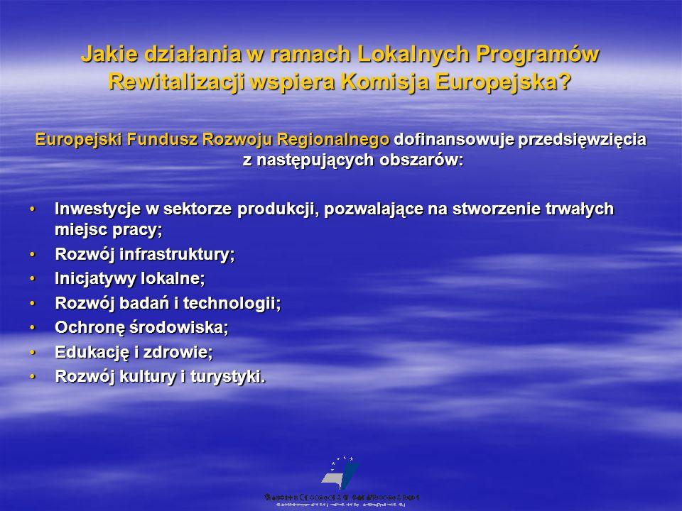 Jakie działania w ramach Lokalnych Programów Rewitalizacji wspiera Komisja Europejska? Europejski Fundusz Rozwoju Regionalnego dofinansowuje przedsięw