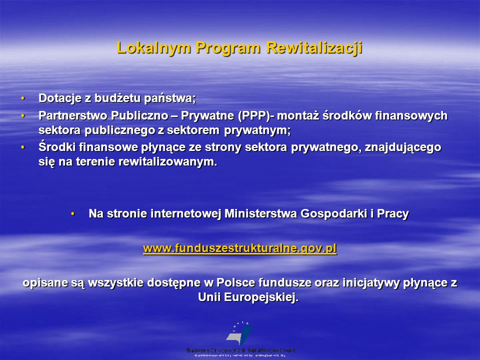 Lokalnym Program Rewitalizacji Dotacje z budżetu państwa;Dotacje z budżetu państwa; Partnerstwo Publiczno – Prywatne (PPP)- montaż środków finansowych sektora publicznego z sektorem prywatnym;Partnerstwo Publiczno – Prywatne (PPP)- montaż środków finansowych sektora publicznego z sektorem prywatnym; Środki finansowe płynące ze strony sektora prywatnego, znajdującego się na terenie rewitalizowanym.Środki finansowe płynące ze strony sektora prywatnego, znajdującego się na terenie rewitalizowanym.