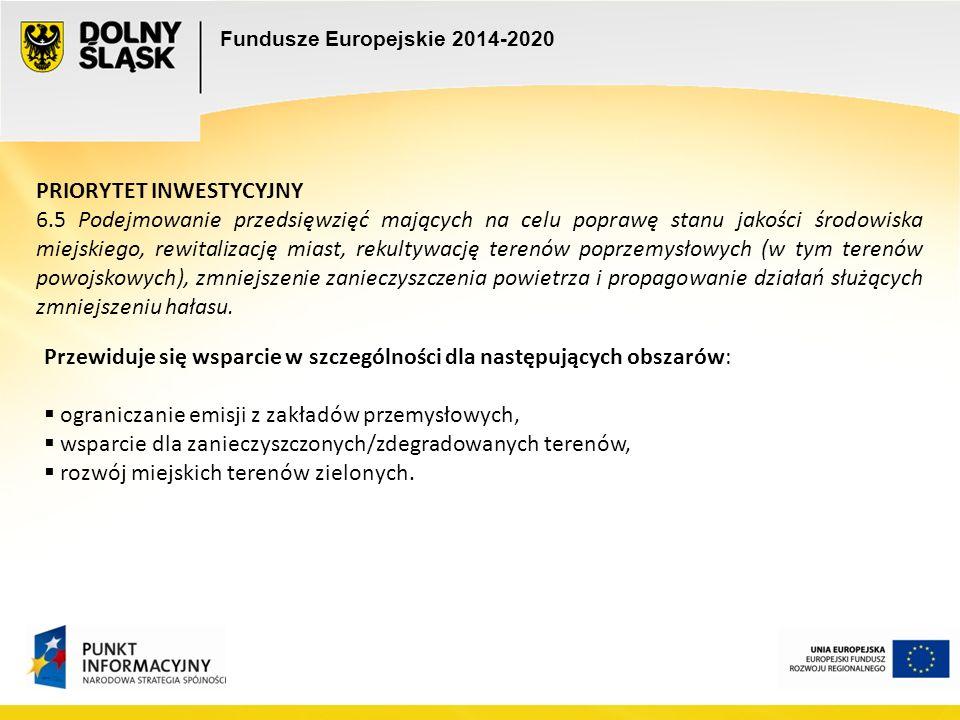 Fundusze Europejskie 2014-2020 PRIORYTET INWESTYCYJNY 6.5 Podejmowanie przedsięwzięć mających na celu poprawę stanu jakości środowiska miejskiego, rewitalizację miast, rekultywację terenów poprzemysłowych (w tym terenów powojskowych), zmniejszenie zanieczyszczenia powietrza i propagowanie działań służących zmniejszeniu hałasu.