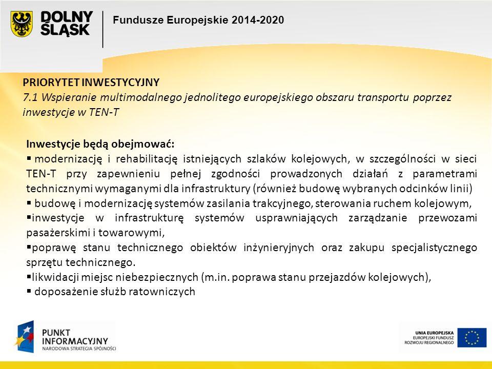Fundusze Europejskie 2014-2020 PRIORYTET INWESTYCYJNY 7.1 Wspieranie multimodalnego jednolitego europejskiego obszaru transportu poprzez inwestycje w TEN-T Inwestycje będą obejmować:  modernizację i rehabilitację istniejących szlaków kolejowych, w szczególności w sieci TEN-T przy zapewnieniu pełnej zgodności prowadzonych działań z parametrami technicznymi wymaganymi dla infrastruktury (również budowę wybranych odcinków linii)  budowę i modernizację systemów zasilania trakcyjnego, sterowania ruchem kolejowym,  inwestycje w infrastrukturę systemów usprawniających zarządzanie przewozami pasażerskimi i towarowymi,  poprawę stanu technicznego obiektów inżynieryjnych oraz zakupu specjalistycznego sprzętu technicznego.