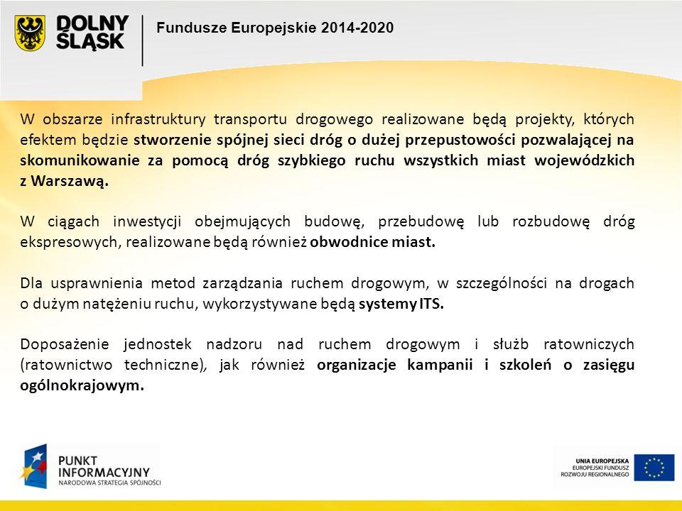 Fundusze Europejskie 2014-2020 W obszarze infrastruktury transportu drogowego realizowane będą projekty, których efektem będzie stworzenie spójnej sieci dróg o dużej przepustowości pozwalającej na skomunikowanie za pomocą dróg szybkiego ruchu wszystkich miast wojewódzkich z Warszawą.