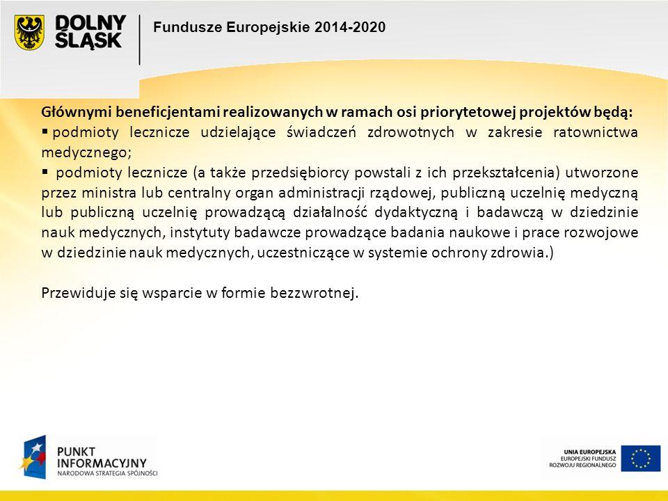 Fundusze Europejskie 2014-2020 Głównymi beneficjentami realizowanych w ramach osi priorytetowej projektów będą:  podmioty lecznicze udzielające świadczeń zdrowotnych w zakresie ratownictwa medycznego;  podmioty lecznicze (a także przedsiębiorcy powstali z ich przekształcenia) utworzone przez ministra lub centralny organ administracji rządowej, publiczną uczelnię medyczną lub publiczną uczelnię prowadzącą działalność dydaktyczną i badawczą w dziedzinie nauk medycznych, instytuty badawcze prowadzące badania naukowe i prace rozwojowe w dziedzinie nauk medycznych, uczestniczące w systemie ochrony zdrowia.) Przewiduje się wsparcie w formie bezzwrotnej.