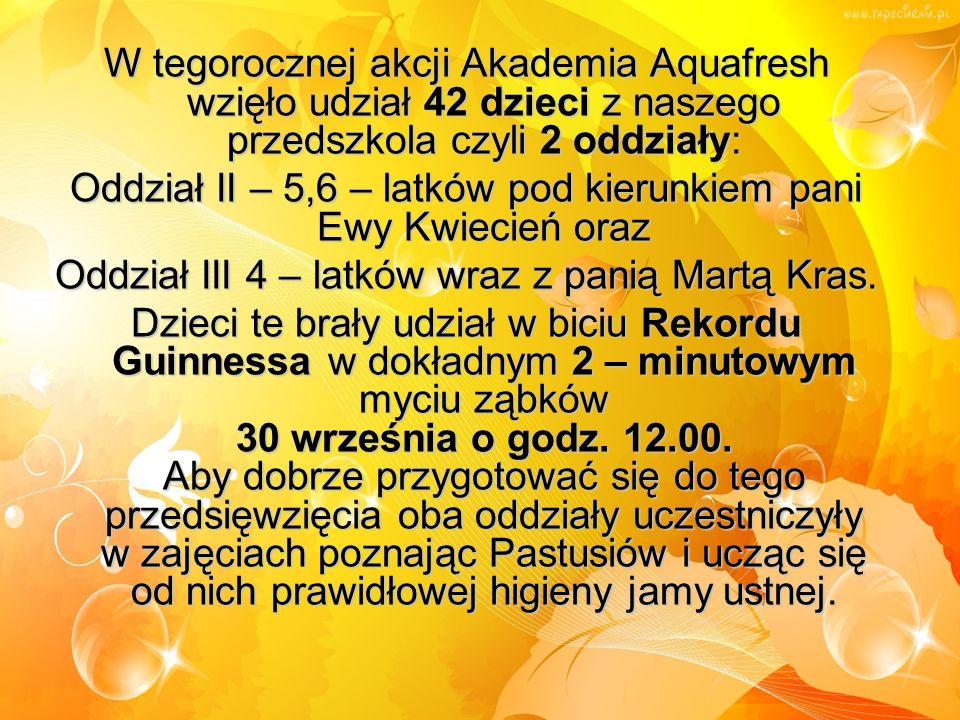 W tegorocznej akcji Akademia Aquafresh wzięło udział 42 dzieci z naszego przedszkola czyli 2 oddziały: Oddział II – 5,6 – latków pod kierunkiem pani Ewy Kwiecień oraz Oddział III 4 – latków wraz z panią Martą Kras.