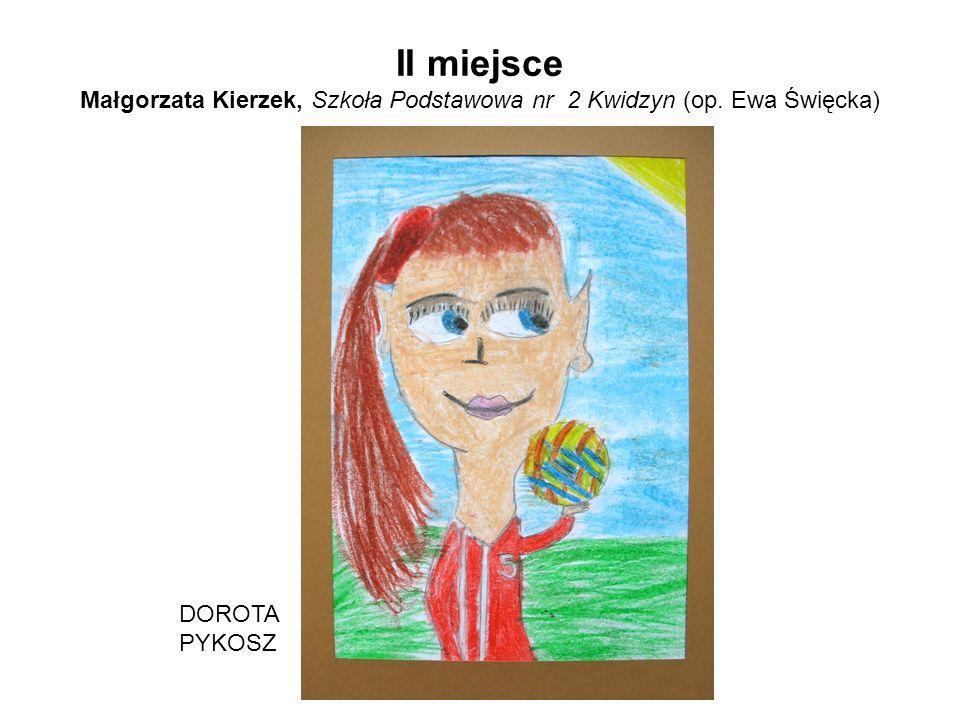 II miejsce Małgorzata Kierzek, Szkoła Podstawowa nr 2 Kwidzyn (op. Ewa Święcka) DOROTA PYKOSZ