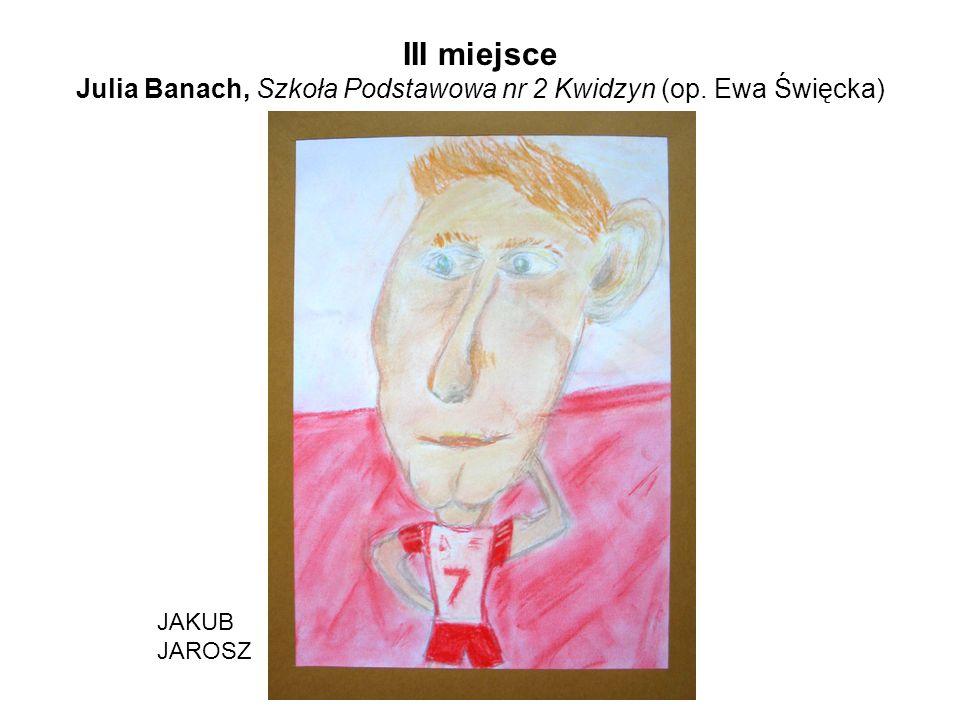 III miejsce Julia Banach, Szkoła Podstawowa nr 2 Kwidzyn (op. Ewa Święcka) JAKUB JAROSZ