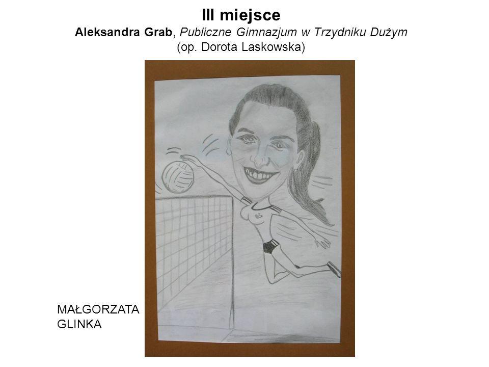 III miejsce Aleksandra Grab, Publiczne Gimnazjum w Trzydniku Dużym (op. Dorota Laskowska) MAŁGORZATA GLINKA