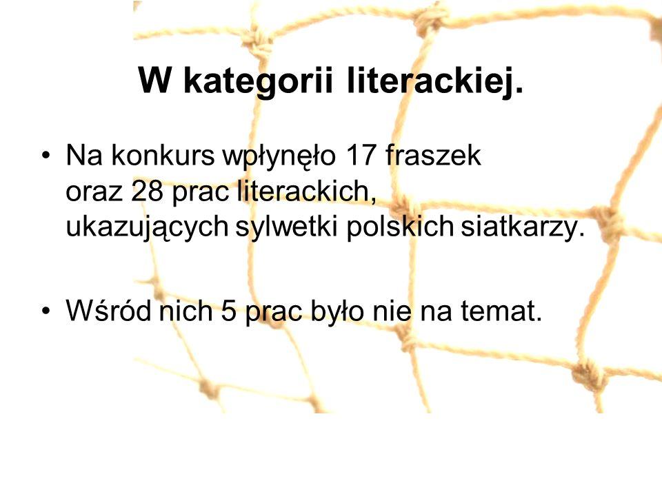 W kategorii literackiej. Na konkurs wpłynęło 17 fraszek oraz 28 prac literackich, ukazujących sylwetki polskich siatkarzy. Wśród nich 5 prac było nie