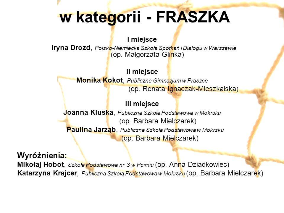 w kategorii - FRASZKA I miejsce Iryna Drozd, Polsko-Niemiecka Szkoła Spotkań i Dialogu w Warszawie (op. Małgorzata Glinka) II miejsce Monika Kokot, Pu