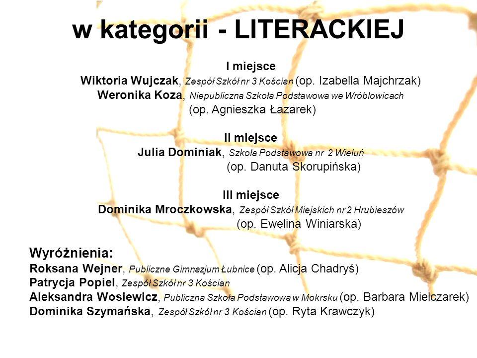 w kategorii - LITERACKIEJ I miejsce Wiktoria Wujczak, Zespół Szkół nr 3 Kościan (op.