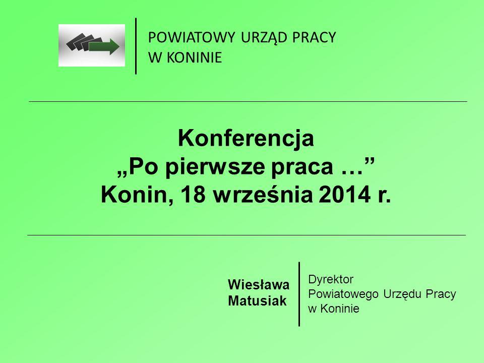 """POWIATOWY URZĄD PRACY W KONINIE Konferencja """"Po pierwsze praca … Konin, 18 września 2014 r."""