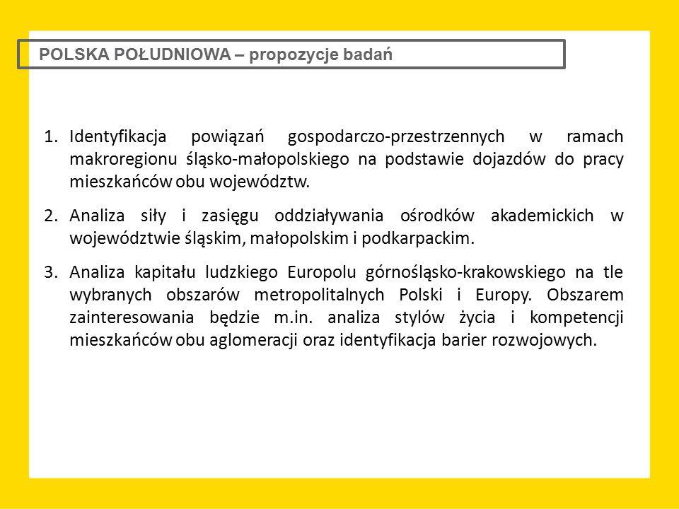POLSKA POŁUDNIOWA – propozycje badań 1.Identyfikacja powiązań gospodarczo-przestrzennych w ramach makroregionu śląsko-małopolskiego na podstawie dojaz