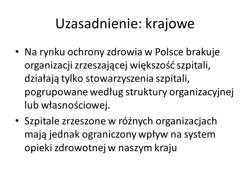 Uzasadnienie: krajowe Na rynku ochrony zdrowia w Polsce brakuje organizacji zrzeszającej większość szpitali, działają tylko stowarzyszenia szpitali, pogrupowane według struktury organizacyjnej lub własnościowej.