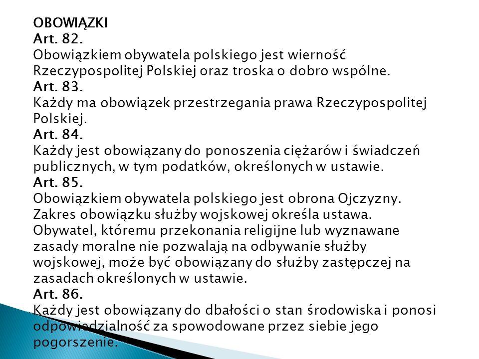 OBOWIĄZKI Art. 82. Obowiązkiem obywatela polskiego jest wierność Rzeczypospolitej Polskiej oraz troska o dobro wspólne. Art. 83. Każdy ma obowiązek pr