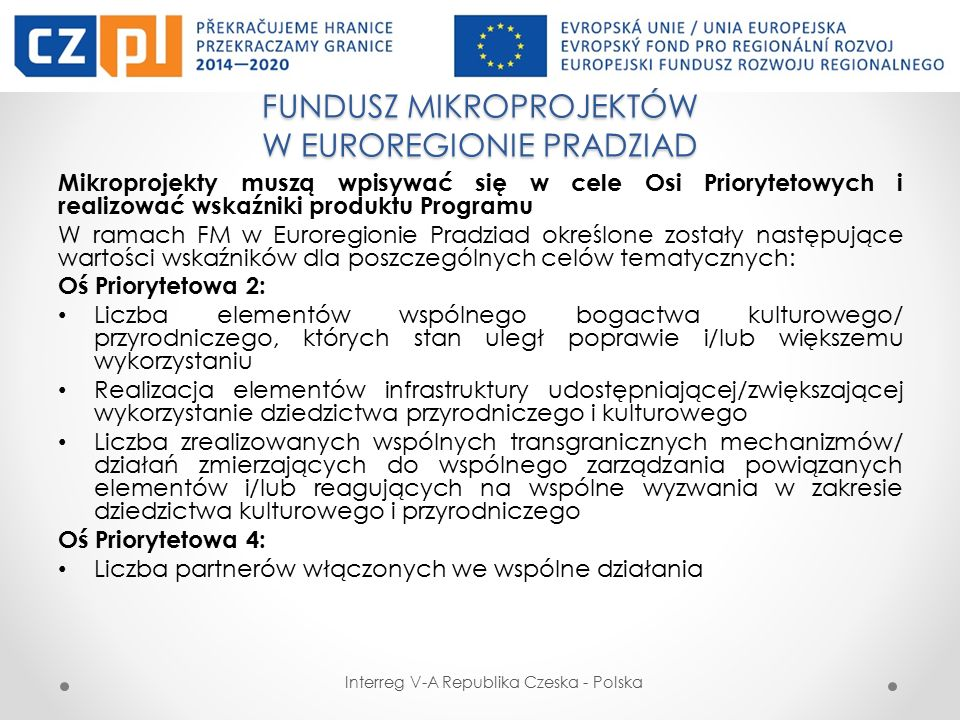 FUNDUSZ MIKROPROJEKTÓW W EUROREGIONIE PRADZIAD Interreg V-A Republika Czeska - Polska Mikroprojekty muszą wpisywać się w cele Osi Priorytetowych i realizować wskaźniki produktu Programu W ramach FM w Euroregionie Pradziad określone zostały następujące wartości wskaźników dla poszczególnych celów tematycznych: Oś Priorytetowa 2: Liczba elementów wspólnego bogactwa kulturowego/ przyrodniczego, których stan uległ poprawie i/lub większemu wykorzystaniu Realizacja elementów infrastruktury udostępniającej/zwiększającej wykorzystanie dziedzictwa przyrodniczego i kulturowego Liczba zrealizowanych wspólnych transgranicznych mechanizmów/ działań zmierzających do wspólnego zarządzania powiązanych elementów i/lub reagujących na wspólne wyzwania w zakresie dziedzictwa kulturowego i przyrodniczego Oś Priorytetowa 4: Liczba partnerów włączonych we wspólne działania