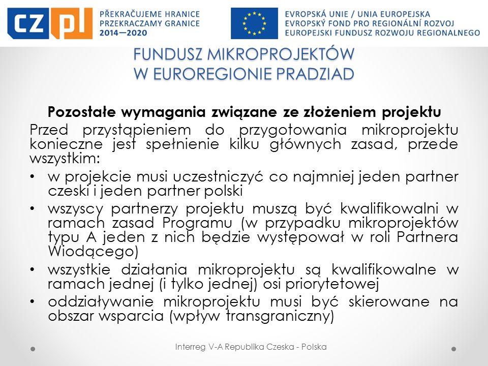 FUNDUSZ MIKROPROJEKTÓW W EUROREGIONIE PRADZIAD Interreg V-A Republika Czeska - Polska Pozostałe wymagania związane ze złożeniem projektu Przed przystąpieniem do przygotowania mikroprojektu konieczne jest spełnienie kilku głównych zasad, przede wszystkim: w projekcie musi uczestniczyć co najmniej jeden partner czeski i jeden partner polski wszyscy partnerzy projektu muszą być kwalifikowalni w ramach zasad Programu (w przypadku mikroprojektów typu A jeden z nich będzie występował w roli Partnera Wiodącego) wszystkie działania mikroprojektu są kwalifikowalne w ramach jednej (i tylko jednej) osi priorytetowej oddziaływanie mikroprojektu musi być skierowane na obszar wsparcia (wpływ transgraniczny)