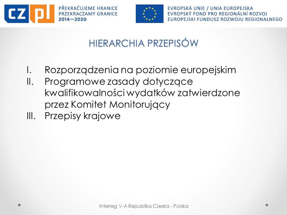 HIERARCHIA PRZEPISÓW Interreg V-A Republika Czeska - Polska I.Rozporządzenia na poziomie europejskim II.Programowe zasady dotyczące kwalifikowalności wydatków zatwierdzone przez Komitet Monitorujący III.Przepisy krajowe
