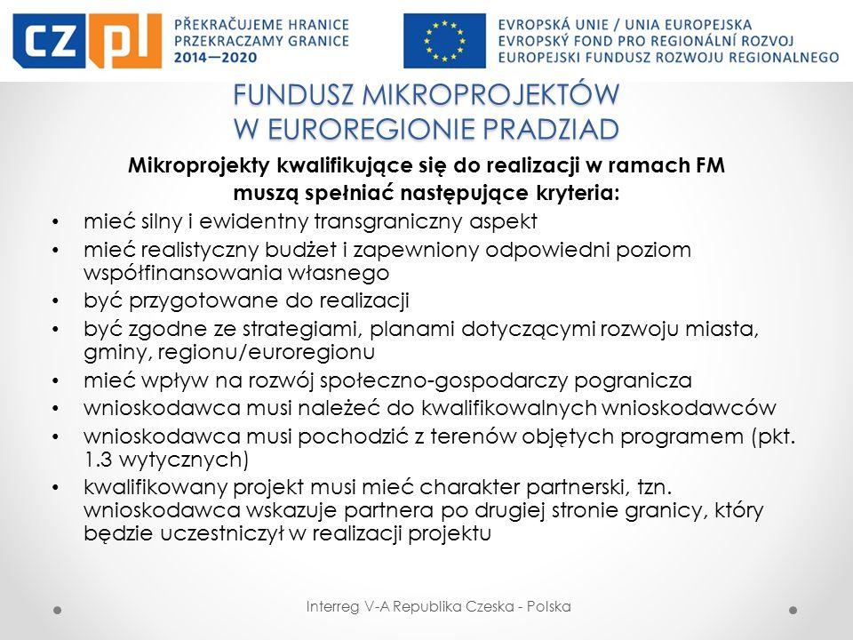 FUNDUSZ MIKROPROJEKTÓW W EUROREGIONIE PRADZIAD Interreg V-A Republika Czeska - Polska Mikroprojekty kwalifikujące się do realizacji w ramach FM muszą spełniać następujące kryteria: mieć silny i ewidentny transgraniczny aspekt mieć realistyczny budżet i zapewniony odpowiedni poziom współfinansowania własnego być przygotowane do realizacji być zgodne ze strategiami, planami dotyczącymi rozwoju miasta, gminy, regionu/euroregionu mieć wpływ na rozwój społeczno-gospodarczy pogranicza wnioskodawca musi należeć do kwalifikowalnych wnioskodawców wnioskodawca musi pochodzić z terenów objętych programem (pkt.
