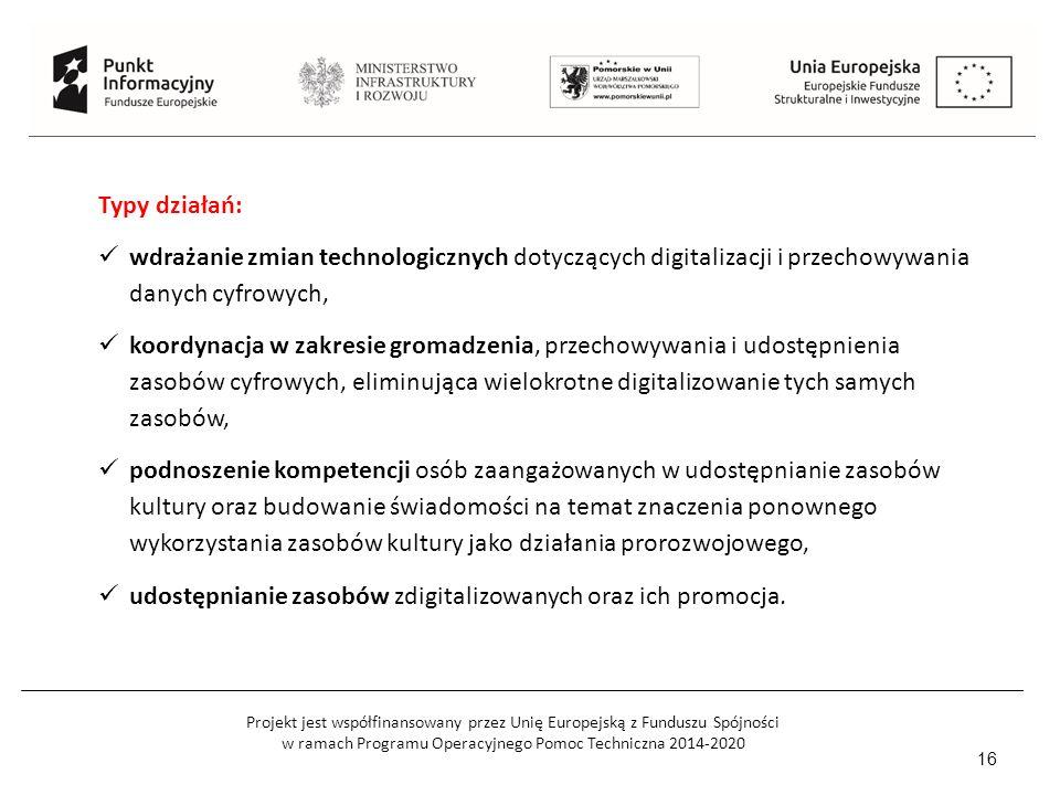 Projekt jest współfinansowany przez Unię Europejską z Funduszu Spójności w ramach Programu Operacyjnego Pomoc Techniczna 2014-2020 16 Typy działań: wdrażanie zmian technologicznych dotyczących digitalizacji i przechowywania danych cyfrowych, koordynacja w zakresie gromadzenia, przechowywania i udostępnienia zasobów cyfrowych, eliminująca wielokrotne digitalizowanie tych samych zasobów, podnoszenie kompetencji osób zaangażowanych w udostępnianie zasobów kultury oraz budowanie świadomości na temat znaczenia ponownego wykorzystania zasobów kultury jako działania prorozwojowego, udostępnianie zasobów zdigitalizowanych oraz ich promocja.