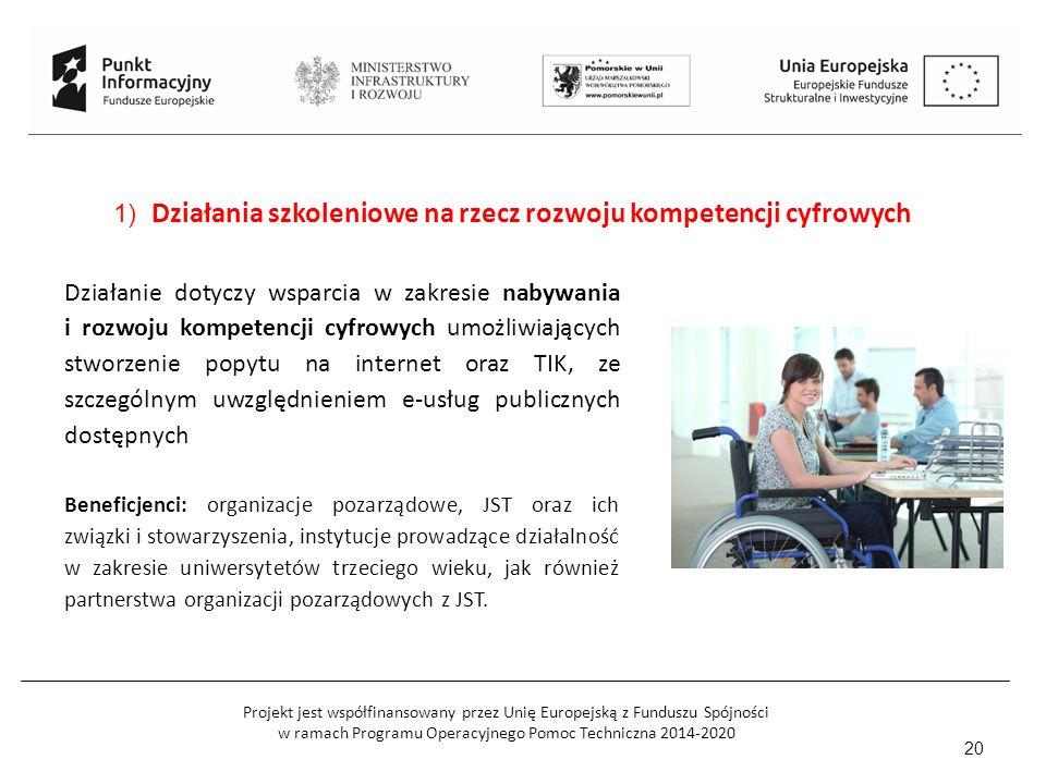 Projekt jest współfinansowany przez Unię Europejską z Funduszu Spójności w ramach Programu Operacyjnego Pomoc Techniczna 2014-2020 20 1) Działania szkoleniowe na rzecz rozwoju kompetencji cyfrowych Działanie dotyczy wsparcia w zakresie nabywania i rozwoju kompetencji cyfrowych umożliwiających stworzenie popytu na internet oraz TIK, ze szczególnym uwzględnieniem e-usług publicznych dostępnych Beneficjenci: organizacje pozarządowe, JST oraz ich związki i stowarzyszenia, instytucje prowadzące działalność w zakresie uniwersytetów trzeciego wieku, jak również partnerstwa organizacji pozarządowych z JST.