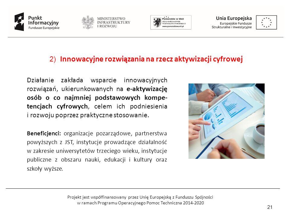 Projekt jest współfinansowany przez Unię Europejską z Funduszu Spójności w ramach Programu Operacyjnego Pomoc Techniczna 2014-2020 21 2) Innowacyjne rozwiązania na rzecz aktywizacji cyfrowej Beneficjenci: organizacje pozarządowe, partnerstwa powyższych z JST, instytucje prowadzące działalność w zakresie uniwersytetów trzeciego wieku, instytucje publiczne z obszaru nauki, edukacji i kultury oraz szkoły wyższe.